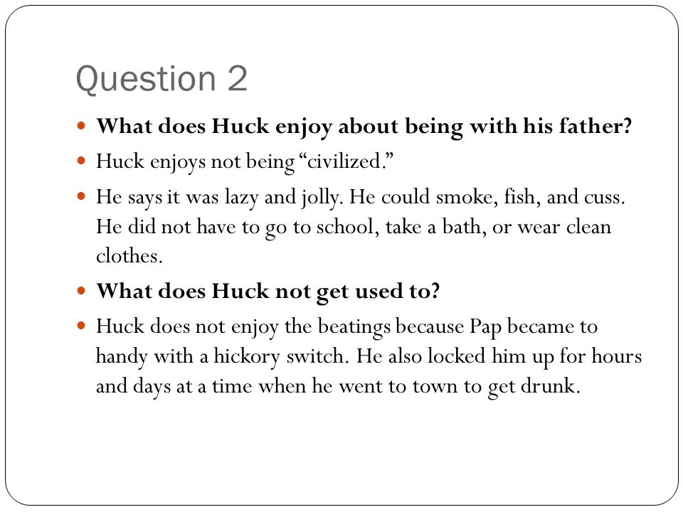 Question 2 What does Huck enjoy about being with his father