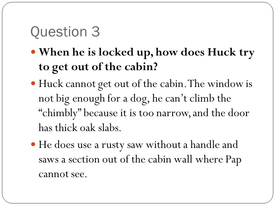 Question 3 When he is locked up, how does Huck try to get out of the cabin
