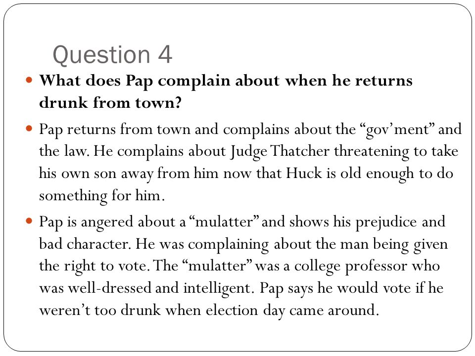 Question 4 What does Pap complain about when he returns drunk from town