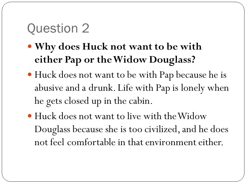 Question 2 Why does Huck not want to be with either Pap or the Widow Douglass