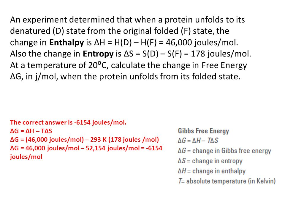 An experiment determined that when a protein unfolds to its denatured (D) state from the original folded (F) state, the change in Enthalpy is ΔH = H(D) – H(F) = 46,000 joules/mol. Also the change in Entropy is ΔS = S(D) – S(F) = 178 joules/mol. At a temperature of 20⁰C, calculate the change in Free Energy ΔG, in j/mol, when the protein unfolds from its folded state.