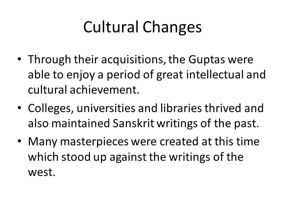 Cultural Changes Through their acquisitions, the Guptas were able to enjoy a period of great intellectual and cultural achievement.
