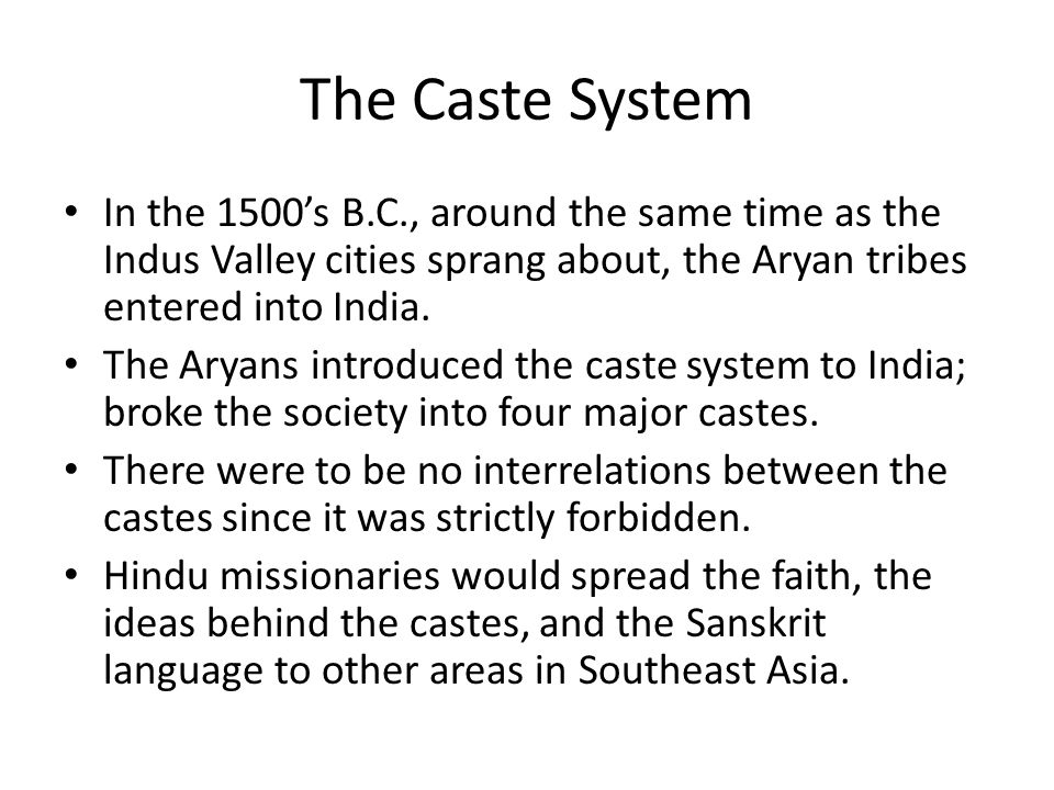 The Caste System In the 1500's B.C., around the same time as the Indus Valley cities sprang about, the Aryan tribes entered into India.