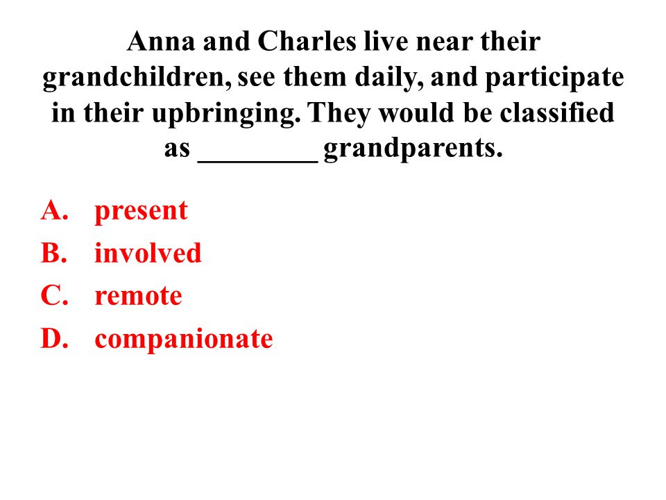 Anna and Charles live near their grandchildren, see them daily, and participate in their upbringing. They would be classified as ________ grandparents.