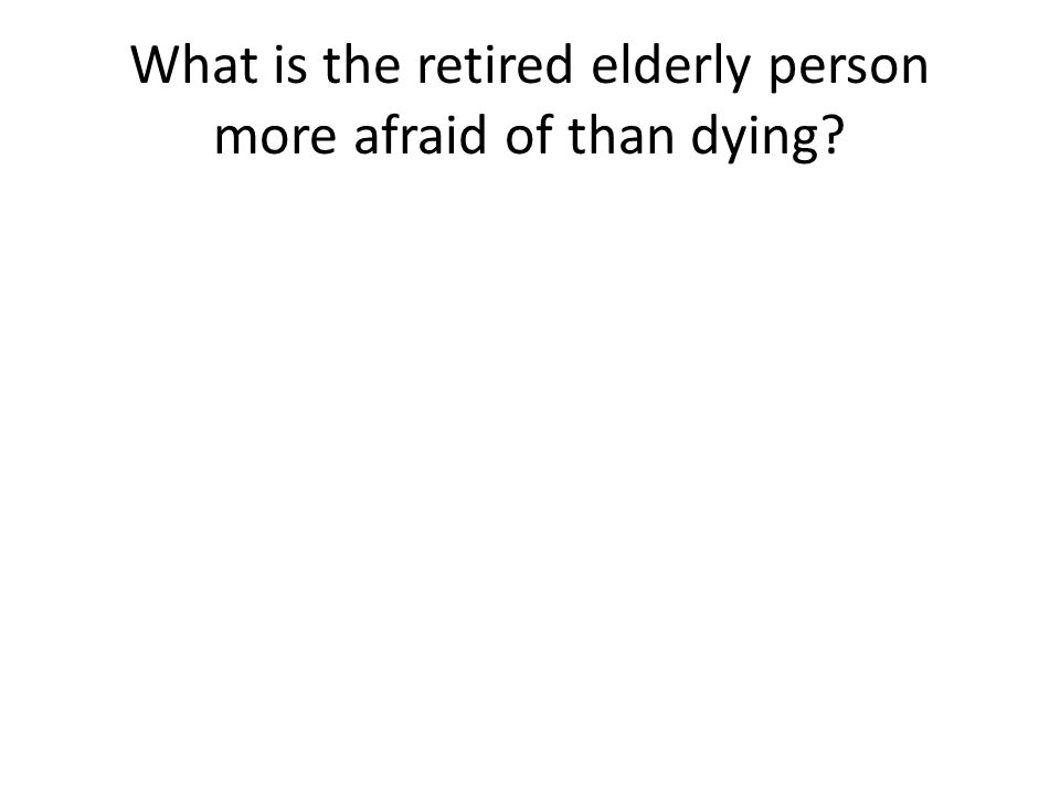 What is the retired elderly person more afraid of than dying