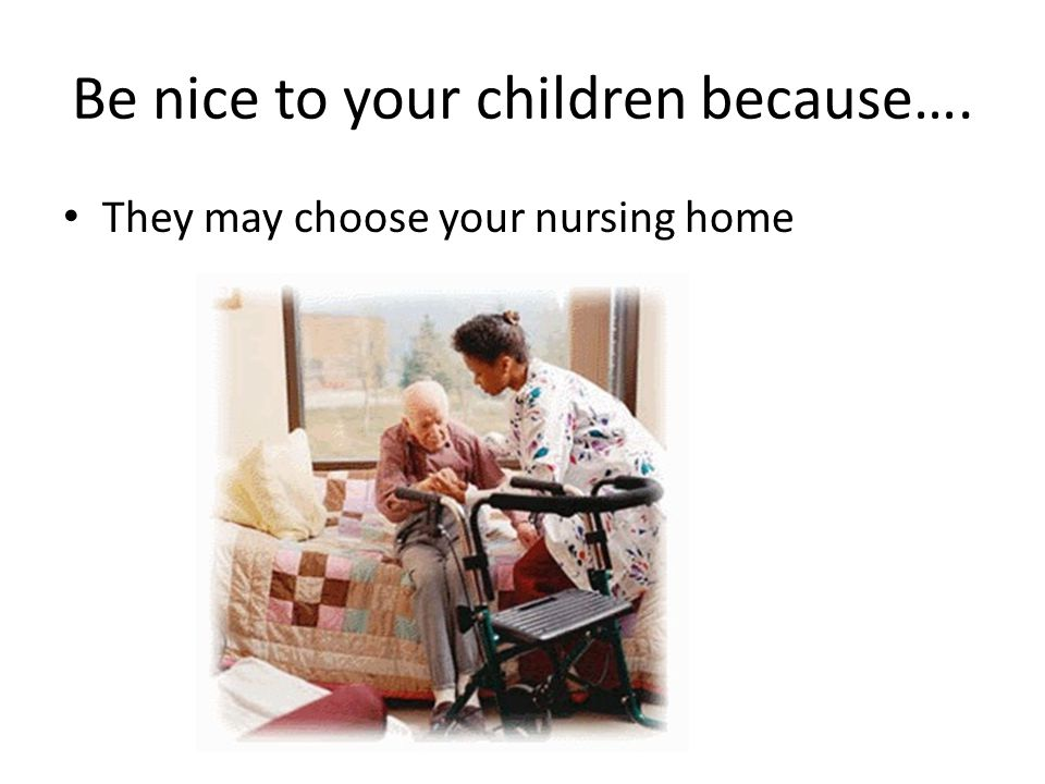 Be nice to your children because….