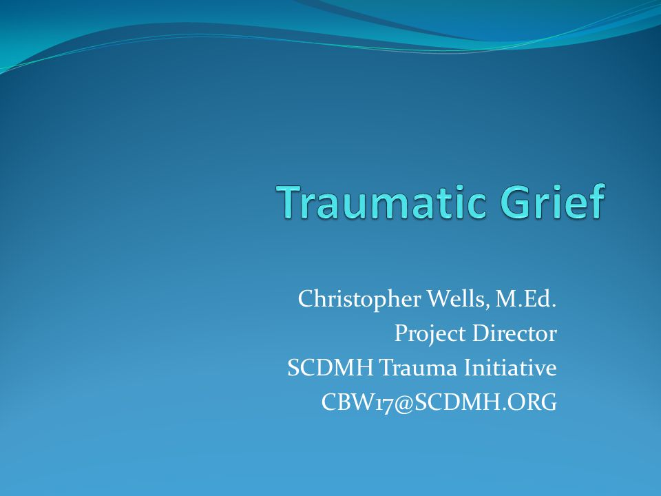 Traumatic Grief Christopher Wells, M.Ed. Project Director