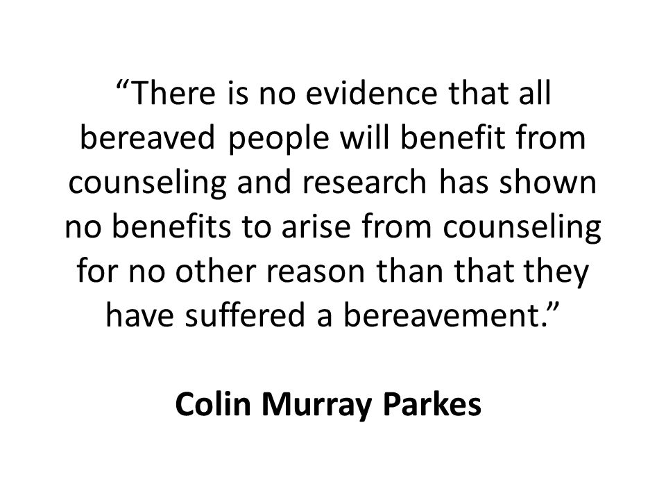 There is no evidence that all bereaved people will benefit from counseling and research has shown no benefits to arise from counseling for no other reason than that they have suffered a bereavement. Colin Murray Parkes