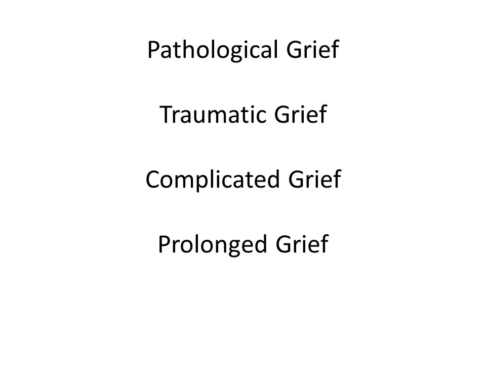 Pathological Grief Traumatic Grief Complicated Grief Prolonged Grief