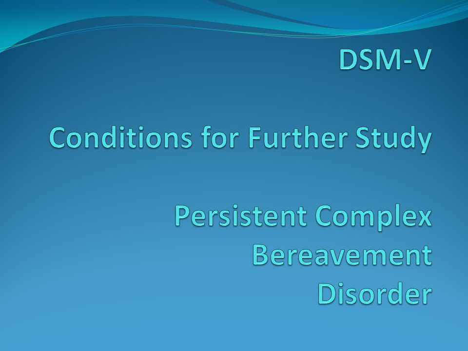 DSM-V Conditions for Further Study Persistent Complex Bereavement Disorder