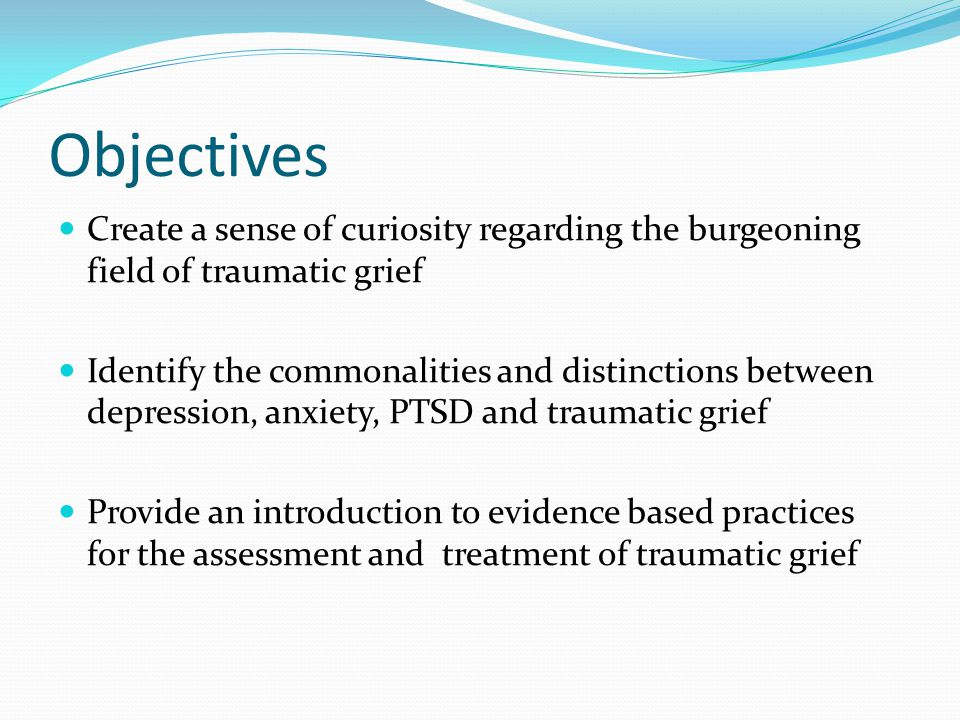 Objectives Create a sense of curiosity regarding the burgeoning field of traumatic grief.