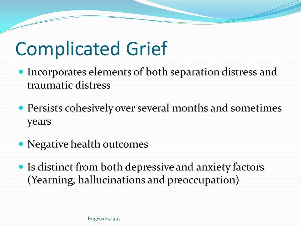 Complicated Grief Incorporates elements of both separation distress and traumatic distress.