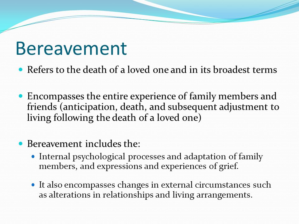 Bereavement Refers to the death of a loved one and in its broadest terms.