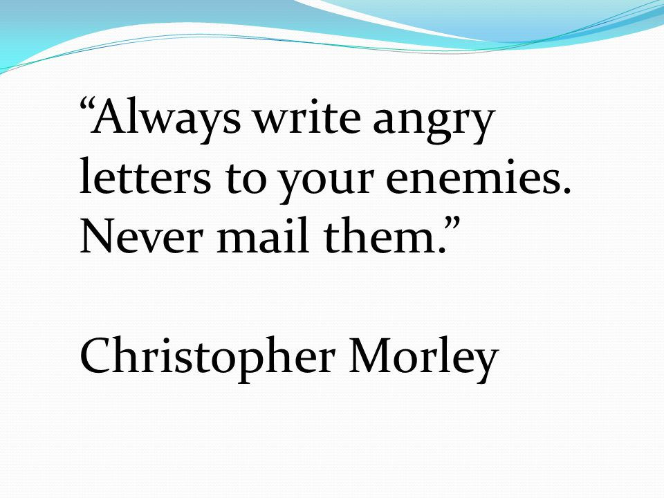 Always write angry letters to your enemies. Never mail them.
