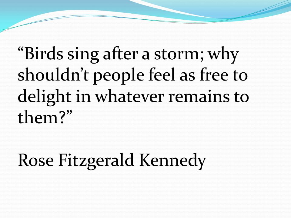 Birds sing after a storm; why shouldn't people feel as free to delight in whatever remains to them