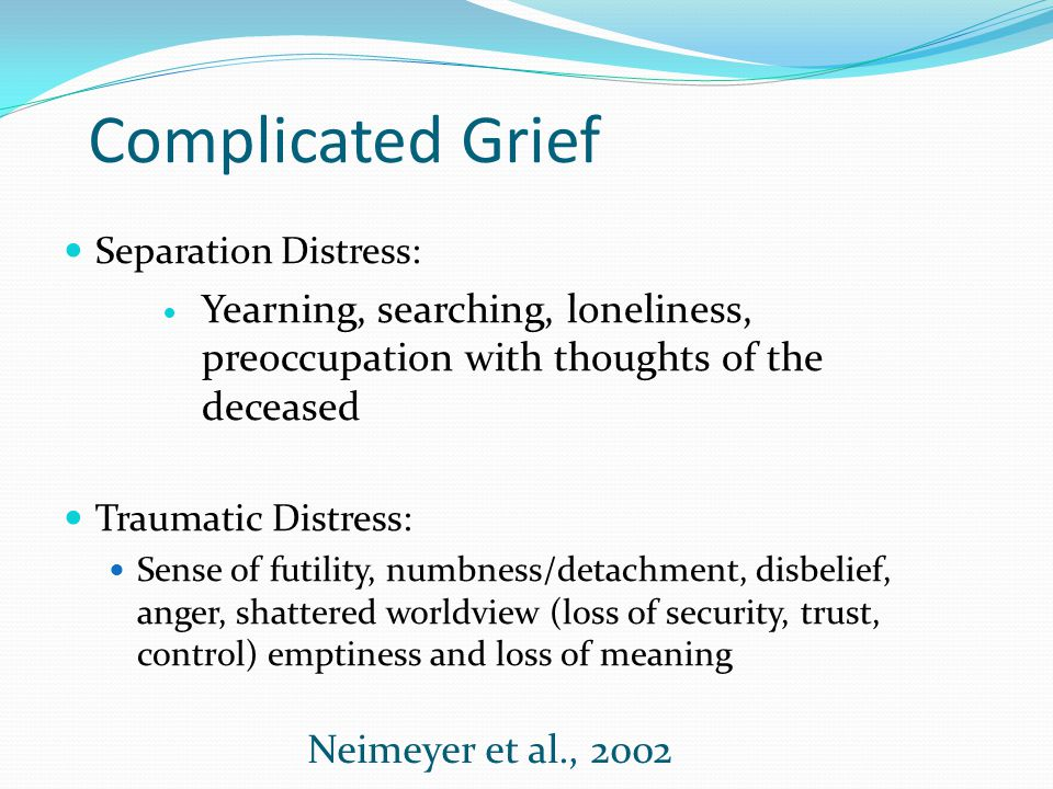 Complicated Grief Separation Distress: Yearning, searching, loneliness, preoccupation with thoughts of the deceased.