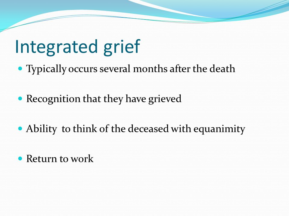 Integrated grief Typically occurs several months after the death