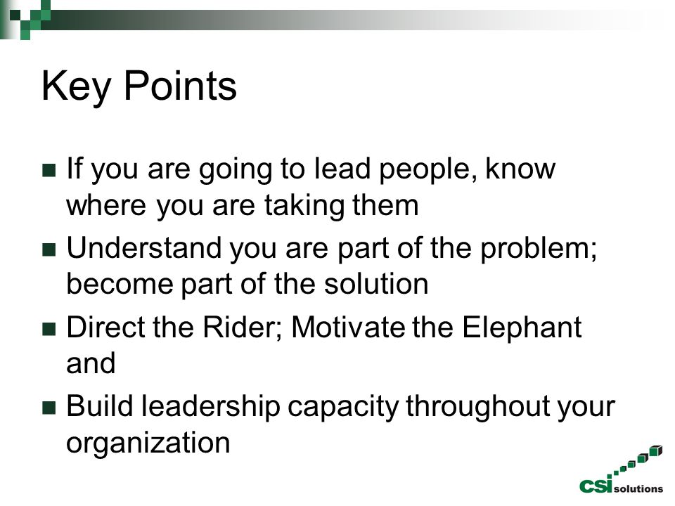 Key Points If you are going to lead people, know where you are taking them. Understand you are part of the problem; become part of the solution.