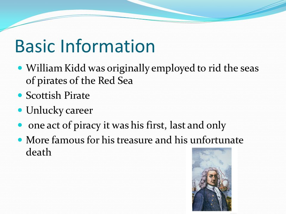Basic Information William Kidd was originally employed to rid the seas of pirates of the Red Sea. Scottish Pirate.