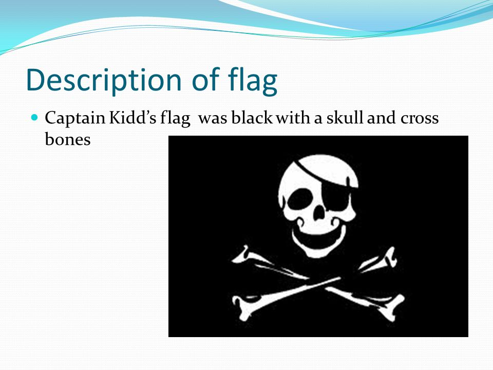 Description of flag Captain Kidd's flag was black with a skull and cross bones