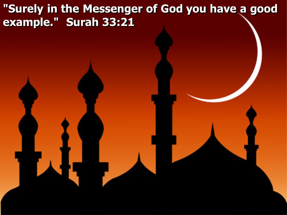 Surely in the Messenger of God you have a good example. Surah 33:21