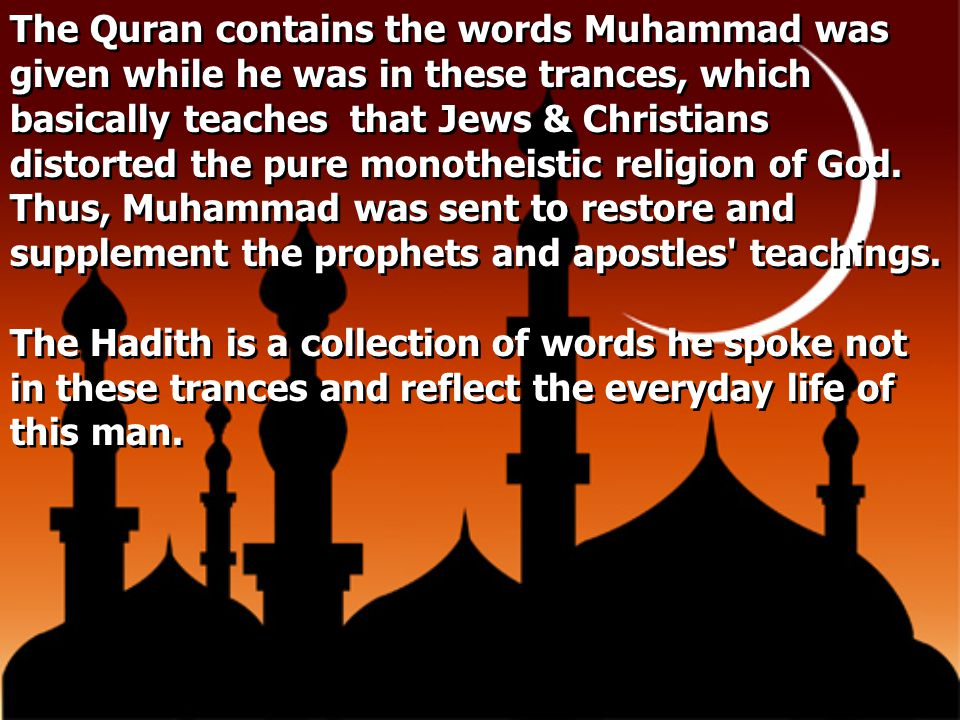 The Quran contains the words Muhammad was given while he was in these trances, which basically teaches that Jews & Christians distorted the pure monotheistic religion of God. Thus, Muhammad was sent to restore and supplement the prophets and apostles teachings.