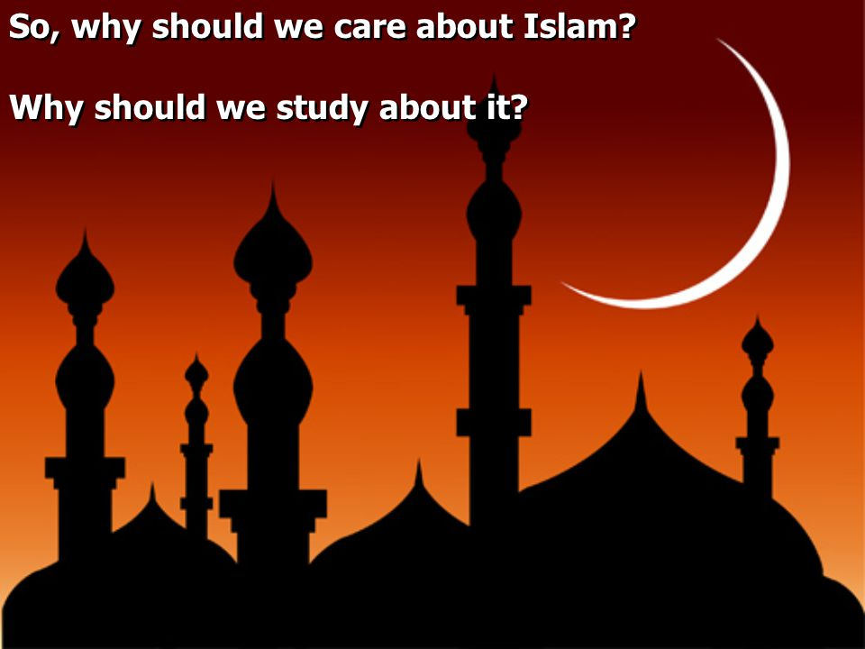 So, why should we care about Islam