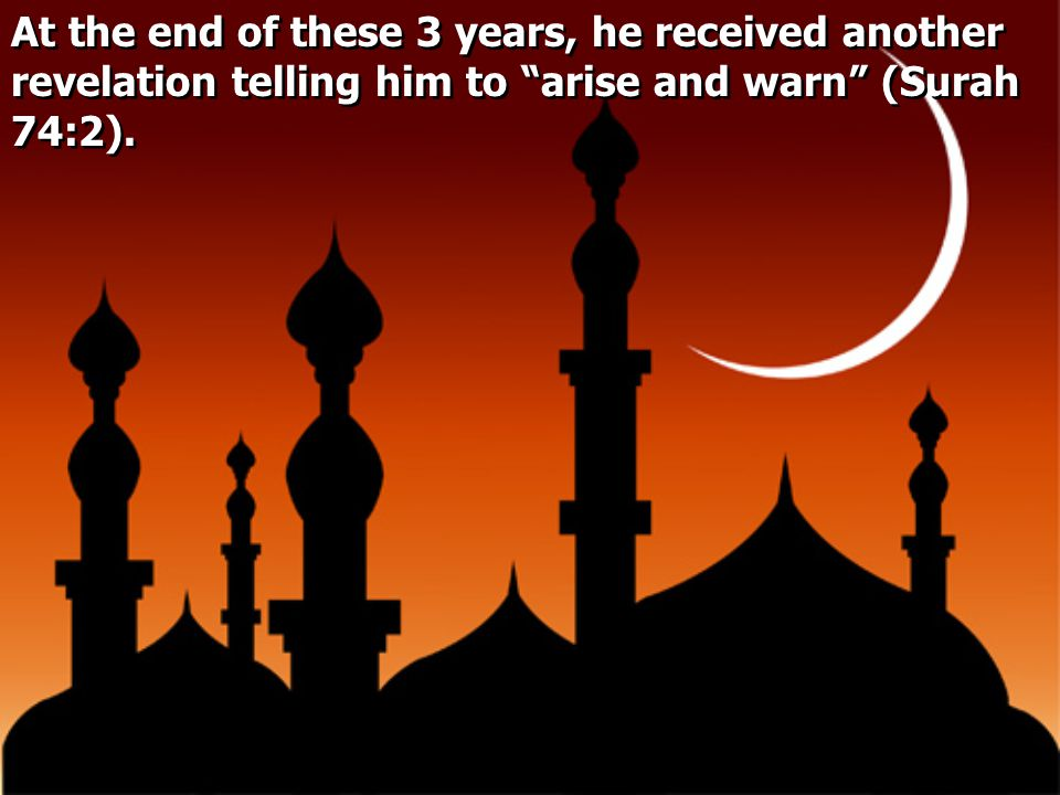 At the end of these 3 years, he received another revelation telling him to arise and warn (Surah 74:2).