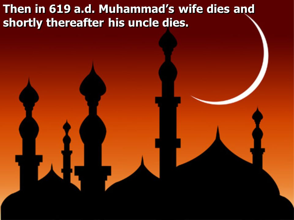 Then in 619 a.d. Muhammad's wife dies and shortly thereafter his uncle dies.