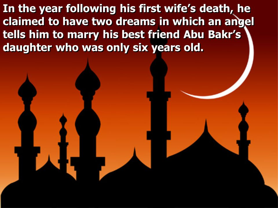 In the year following his first wife's death, he claimed to have two dreams in which an angel tells him to marry his best friend Abu Bakr's daughter who was only six years old.