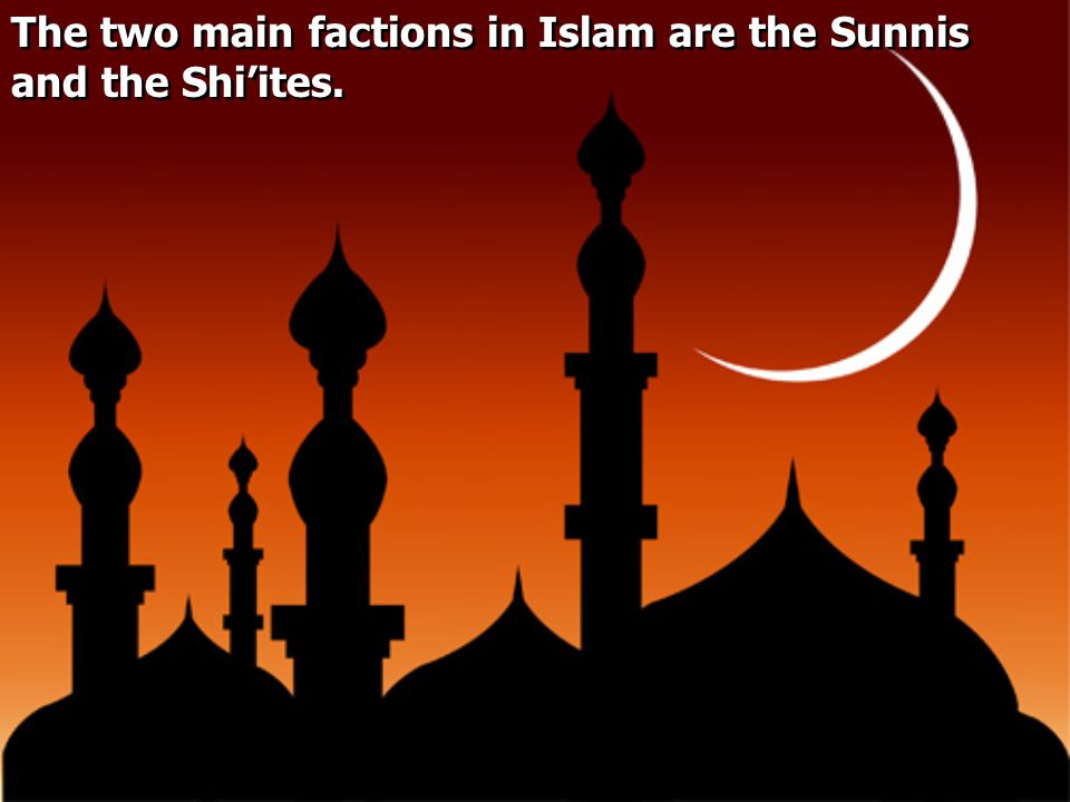 The two main factions in Islam are the Sunnis and the Shi'ites.