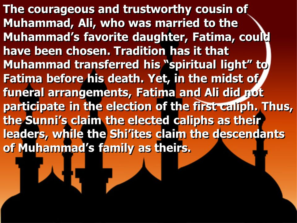 The courageous and trustworthy cousin of Muhammad, Ali, who was married to the Muhammad's favorite daughter, Fatima, could have been chosen.
