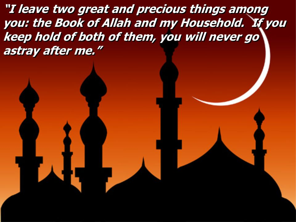 I leave two great and precious things among you: the Book of Allah and my Household.