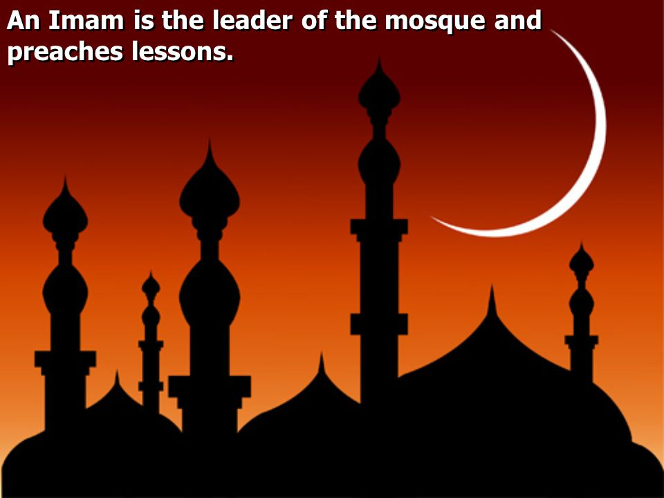 An Imam is the leader of the mosque and preaches lessons.