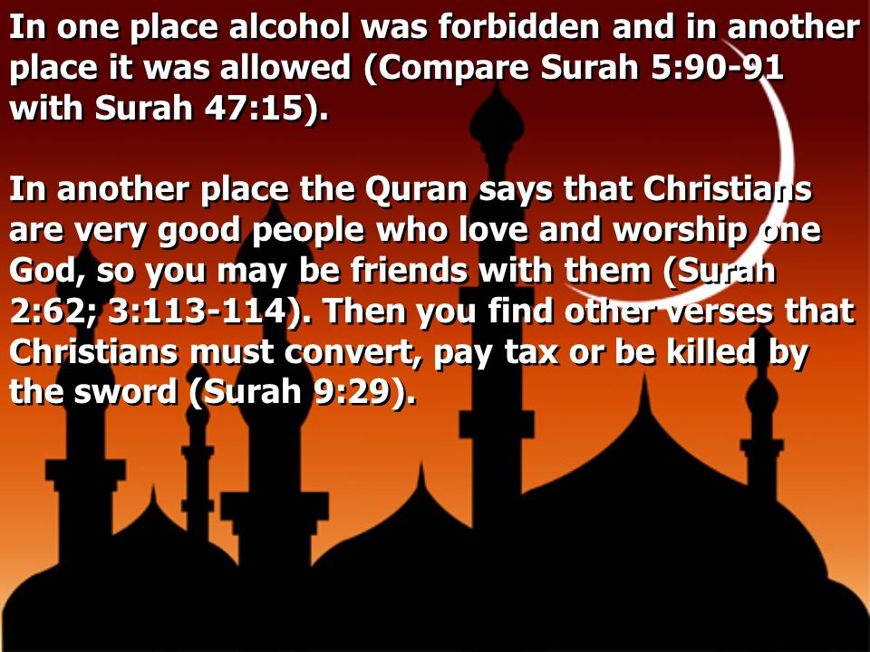 In one place alcohol was forbidden and in another place it was allowed (Compare Surah 5:90-91 with Surah 47:15).