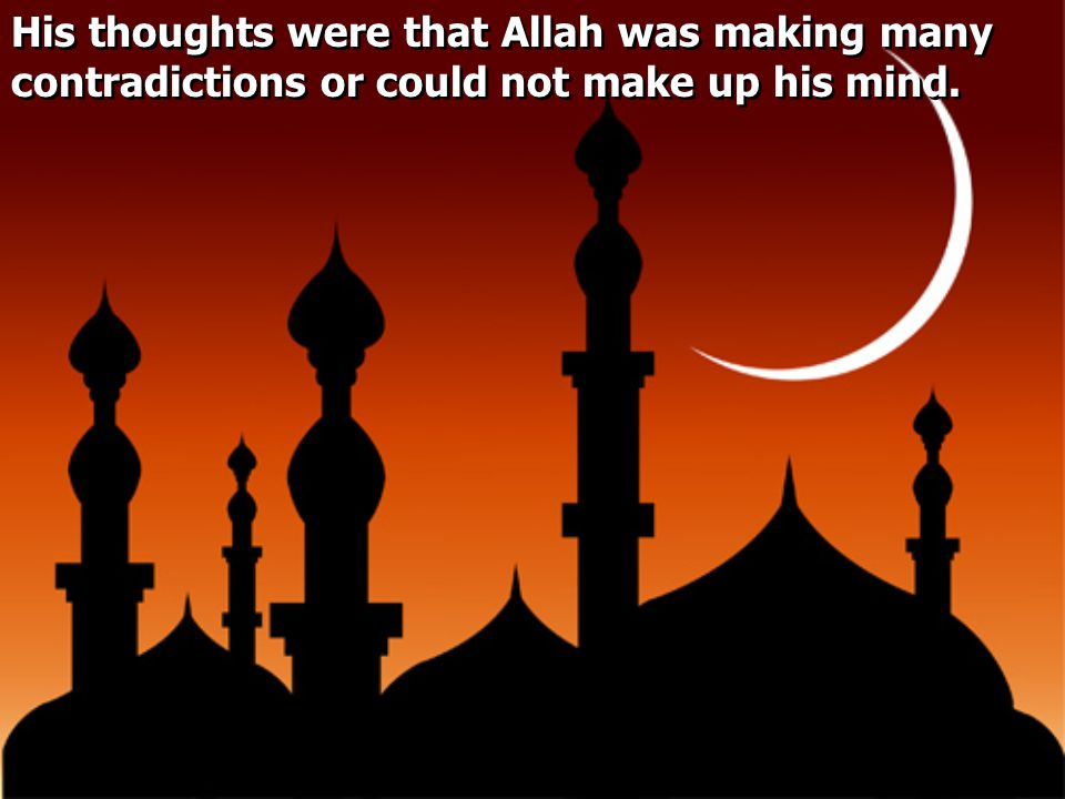 His thoughts were that Allah was making many contradictions or could not make up his mind.
