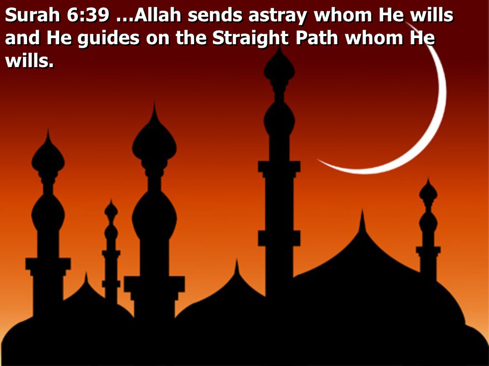 Surah 6:39 …Allah sends astray whom He wills and He guides on the Straight Path whom He wills.