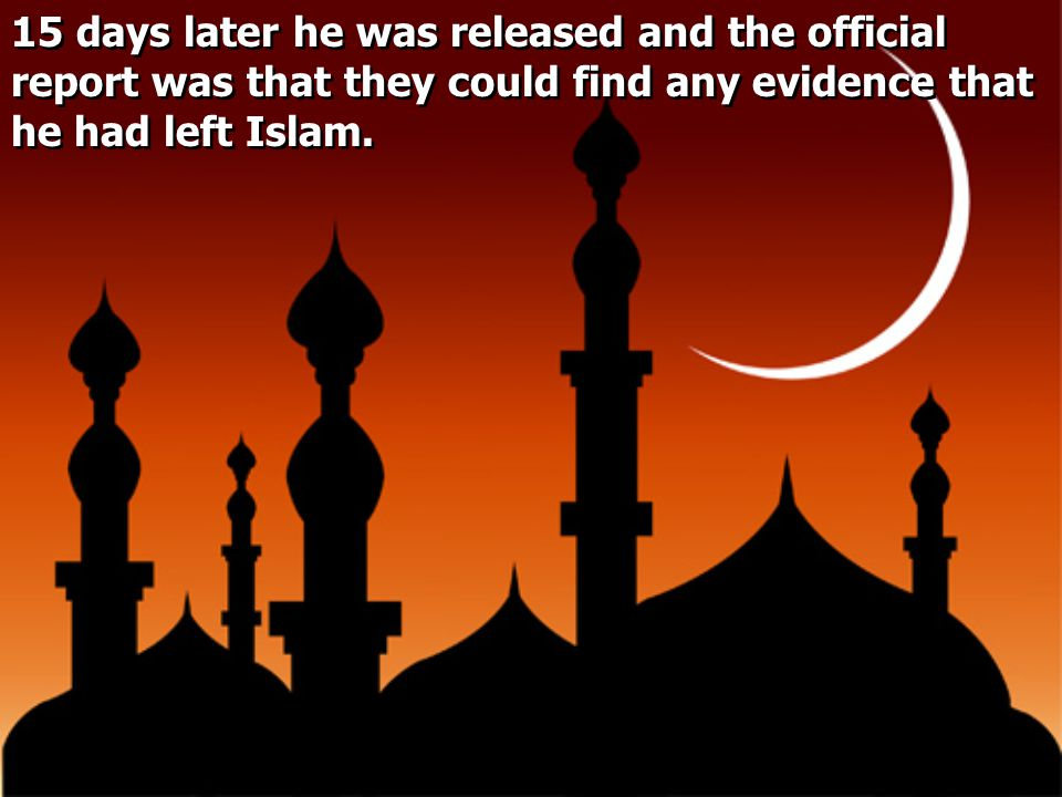 15 days later he was released and the official report was that they could find any evidence that he had left Islam.