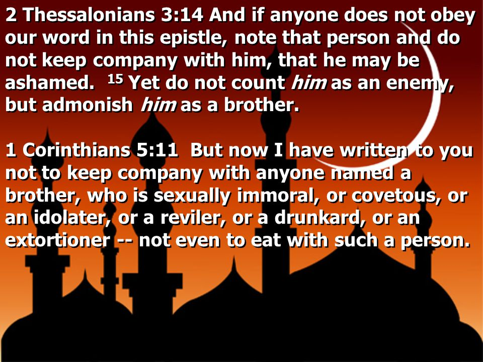 2 Thessalonians 3:14 And if anyone does not obey our word in this epistle, note that person and do not keep company with him, that he may be ashamed. 15 Yet do not count him as an enemy, but admonish him as a brother.