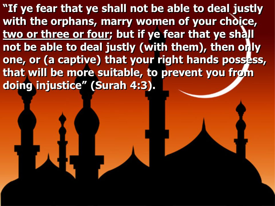 If ye fear that ye shall not be able to deal justly with the orphans, marry women of your choice, two or three or four; but if ye fear that ye shall not be able to deal justly (with them), then only one, or (a captive) that your right hands possess, that will be more suitable, to prevent you from doing injustice (Surah 4:3).