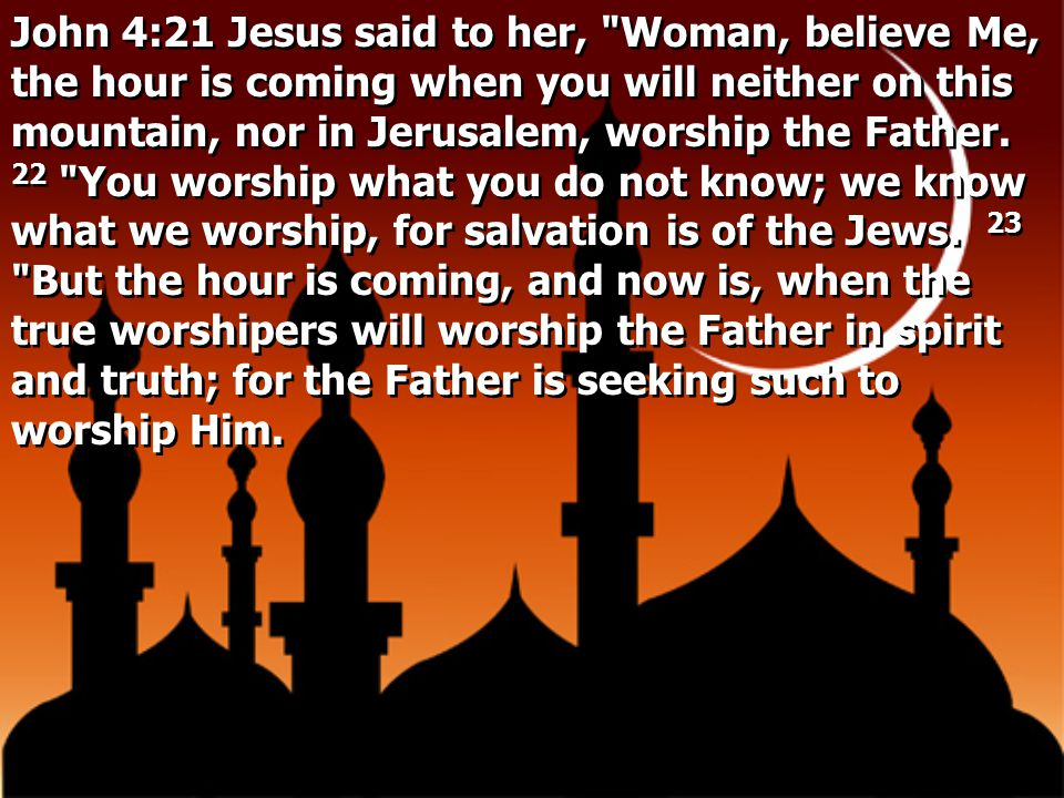 John 4:21 Jesus said to her, Woman, believe Me, the hour is coming when you will neither on this mountain, nor in Jerusalem, worship the Father.