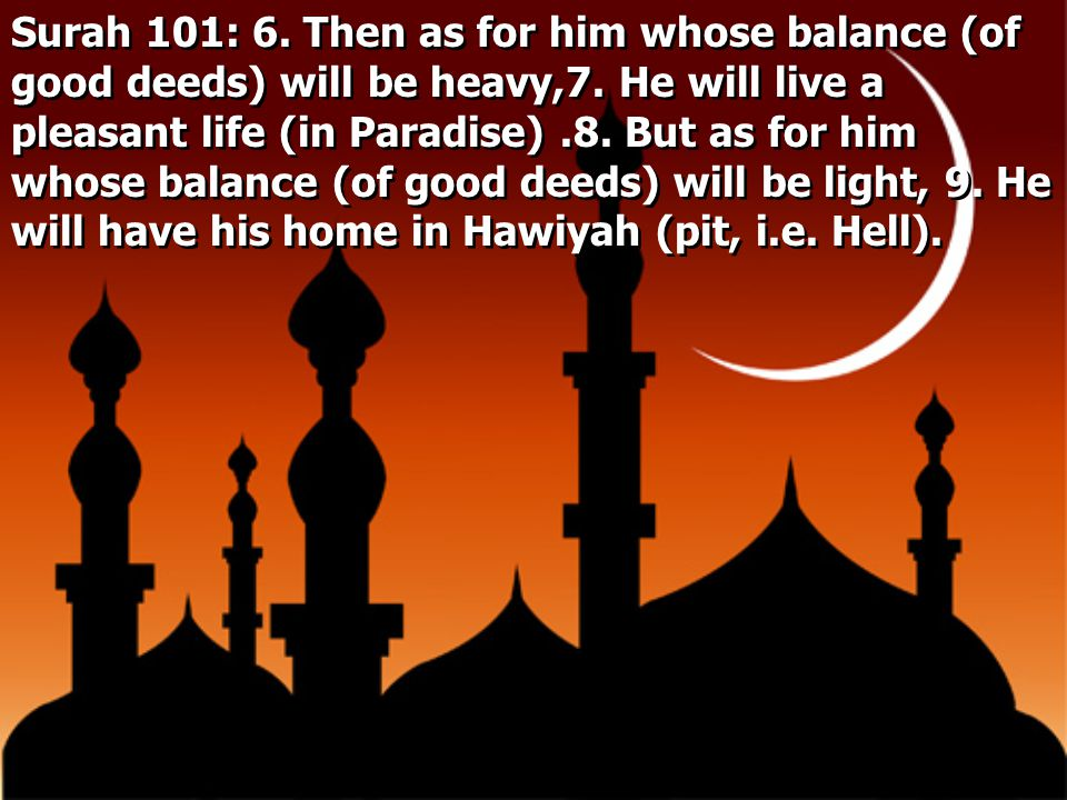 Surah 101: 6. Then as for him whose balance (of good deeds) will be heavy,7. He will live a pleasant life (in Paradise) .8. But as for him whose balance (of good deeds) will be light, 9. He will have his home in Hawiyah (pit, i.e.