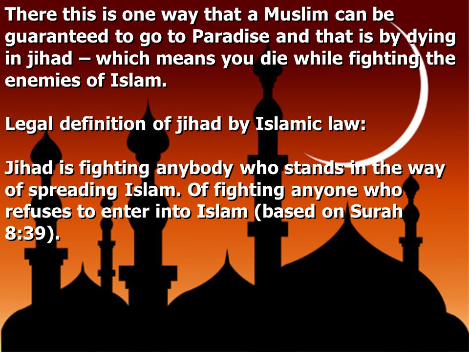 There this is one way that a Muslim can be guaranteed to go to Paradise and that is by dying in jihad – which means you die while fighting the enemies of Islam.
