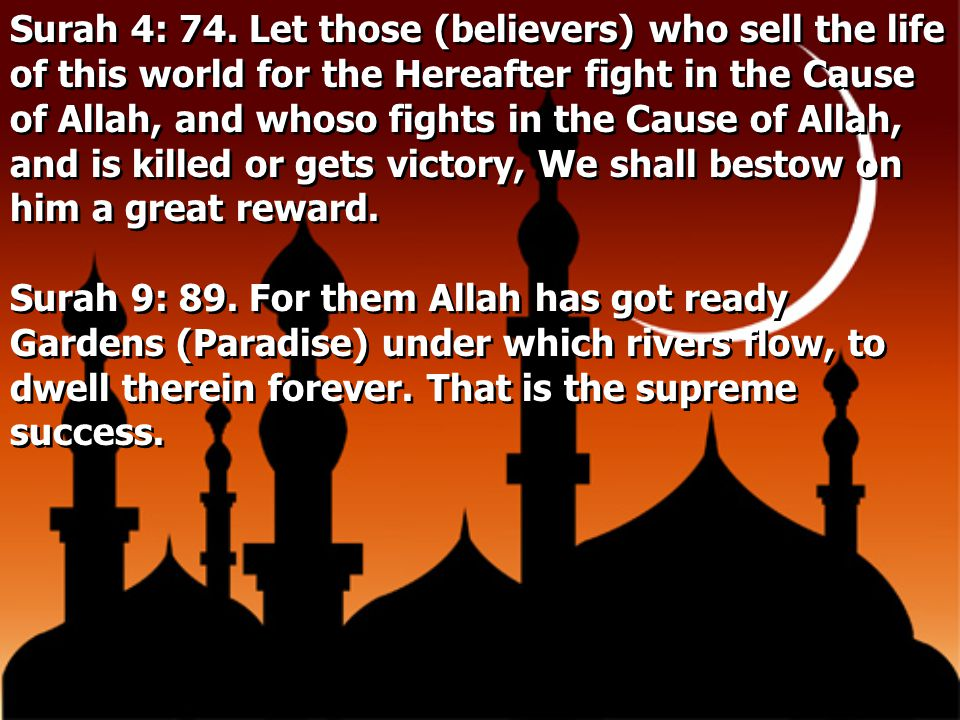 Surah 4: 74. Let those (believers) who sell the life of this world for the Hereafter fight in the Cause of Allah, and whoso fights in the Cause of Allah, and is killed or gets victory, We shall bestow on him a great reward.