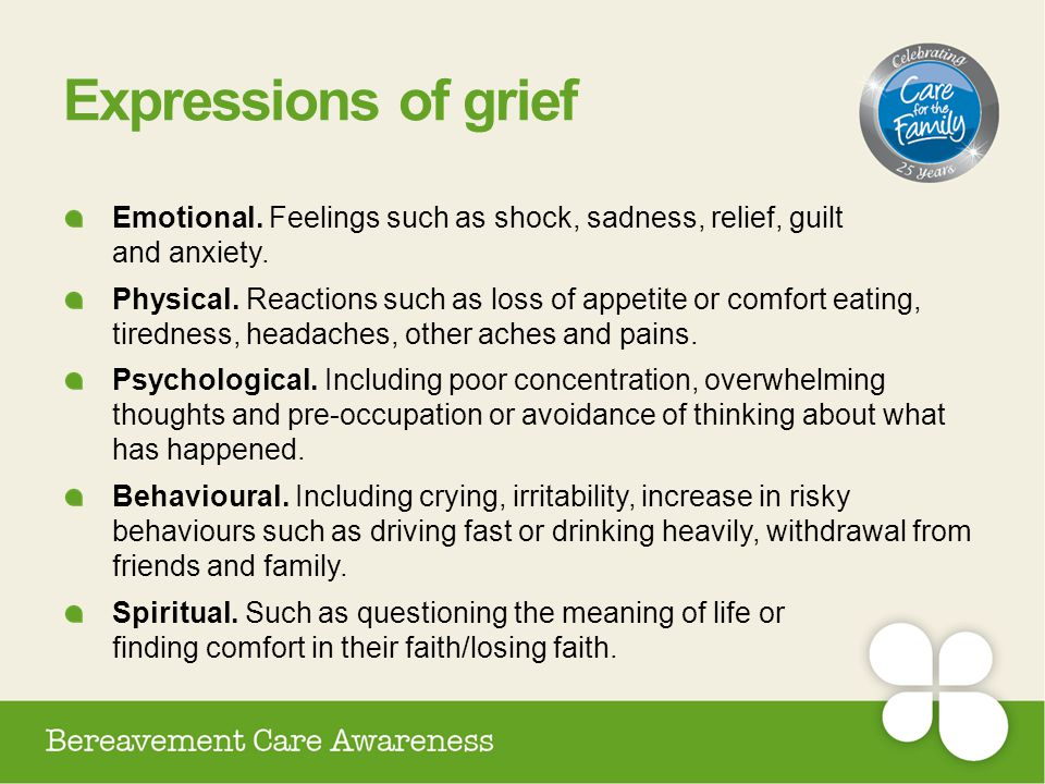 Expressions of grief Emotional. Feelings such as shock, sadness, relief, guilt and anxiety.