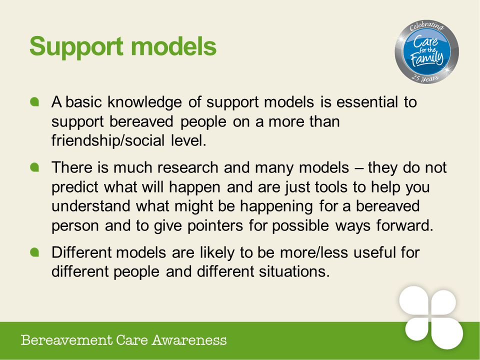 Support models A basic knowledge of support models is essential to support bereaved people on a more than friendship/social level.