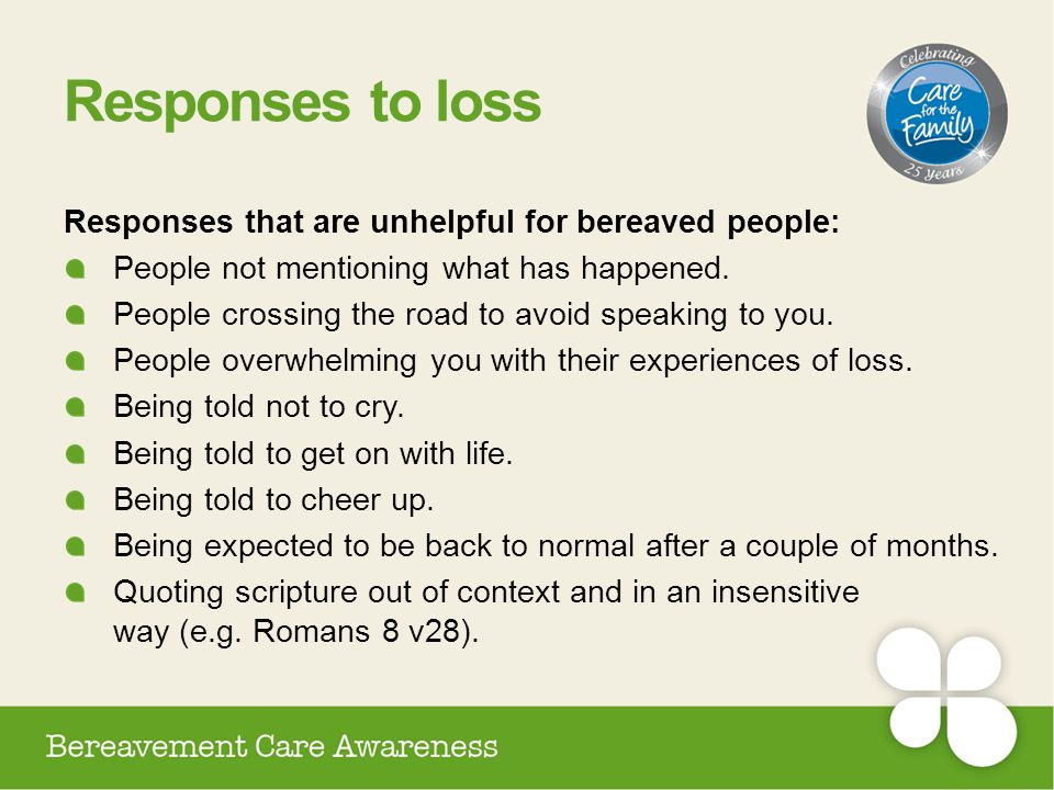 Responses to loss Responses that are unhelpful for bereaved people: