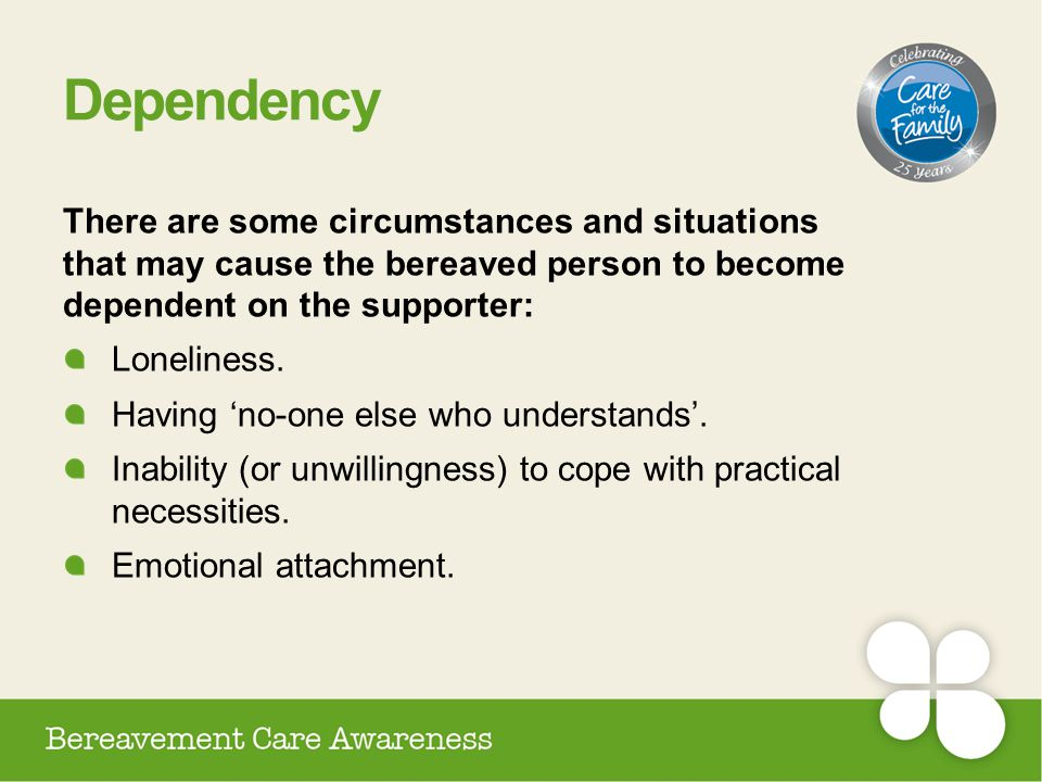 Dependency There are some circumstances and situations that may cause the bereaved person to become dependent on the supporter: