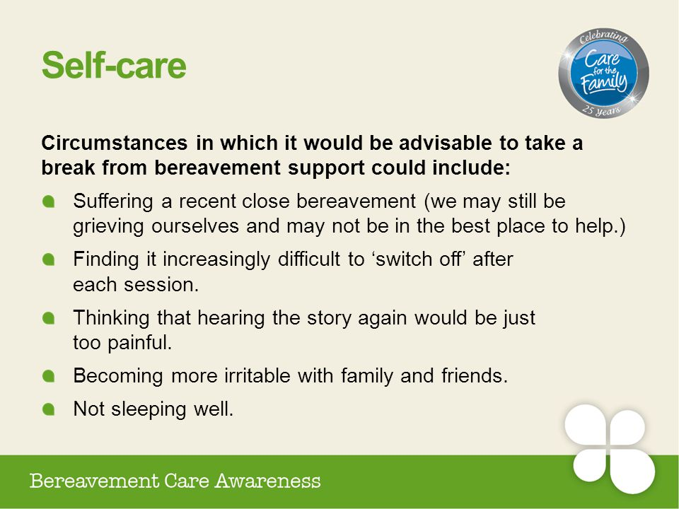 Self-care Circumstances in which it would be advisable to take a break from bereavement support could include:
