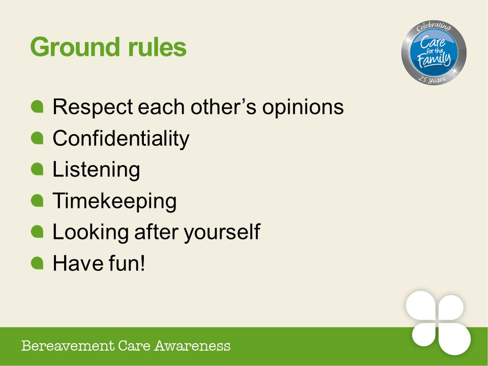 Ground rules Respect each other's opinions Confidentiality Listening